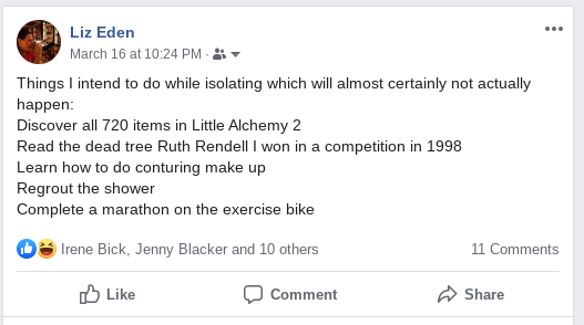 Things I intend to do while isolating which will almost certainly not actually happen: Discover all 720 items in Little Alchemy 2. Read the dead tree Ruth Rendell I won in a competition in 1998. Learn how to do conturing make up. Regrout the shower. Complete a marathon on the exercise bike.
